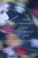David Mikics. Slow Reading In a Hurried Age