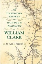 Jo Ann Trogdon, The Unknown Travels and Dubious Pursuits of William Clark