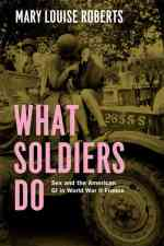 Mary Louise Roberts.  What Soldiers Do.