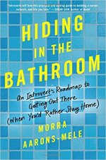 Morra Aarons -Mele, Hiding In the Bathroom An Introvert's Roadmap to Getting Out There.
