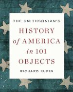 Richard Kurin.  The Smithsonian's History of America in 101 Objects.